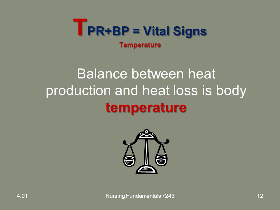 T PR+BP = Vital Signs Temperature temperature Balance between heat production and heat loss is body temperature 4.01Nursing Fundamentals 724312