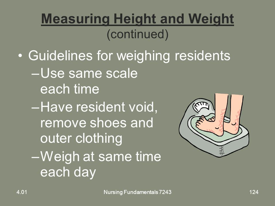 Measuring Height and Weight (continued) –Use same scale each time –Have resident void, remove shoes and outer clothing –Weigh at same time each day Gu