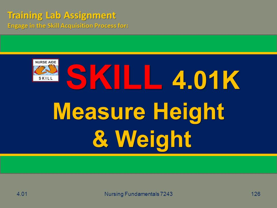 4.01Nursing Fundamentals 7243126 SKILL 4.01K SKILL 4.01K Measure Height & Weight & Weight Training Lab Assignment Engage in the Skill Acquisition Proc