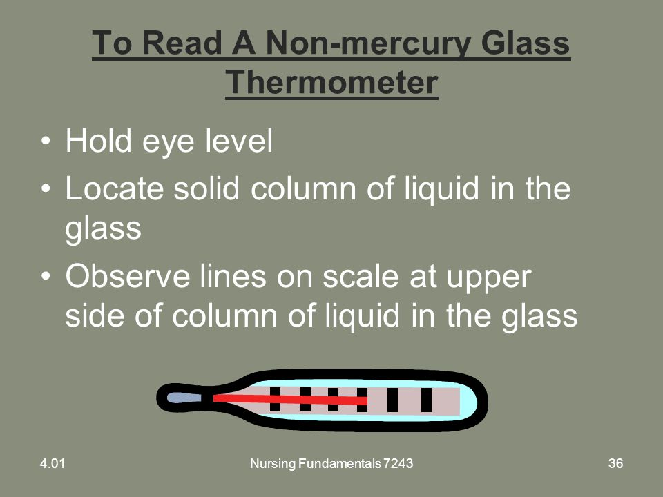 To Read A Non-mercury Glass Thermometer Hold eye level Locate solid column of liquid in the glass Observe lines on scale at upper side of column of li