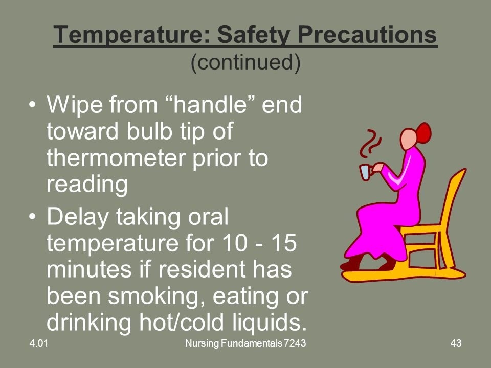 "Temperature: Safety Precautions (continued) Wipe from ""handle"" end toward bulb tip of thermometer prior to reading Delay taking oral temperature for 1"