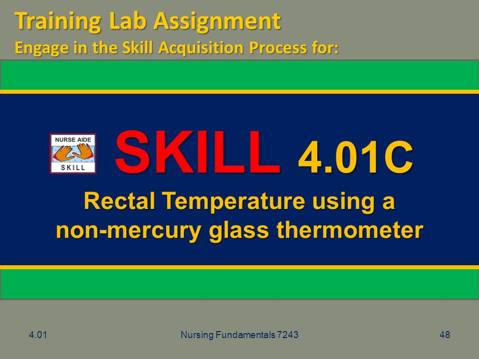 4.01Nursing Fundamentals 724348 SKILL 4.01C SKILL 4.01C Rectal Temperature using a non-mercury glass thermometer Training Lab Assignment Engage in the