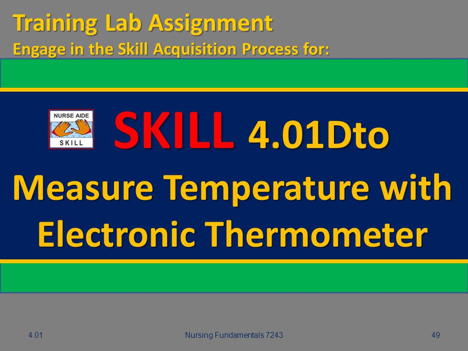 4.01Nursing Fundamentals 724349 SKILL 4.01Dto SKILL 4.01Dto Measure Temperature with Electronic Thermometer Training Lab Assignment Engage in the Skil