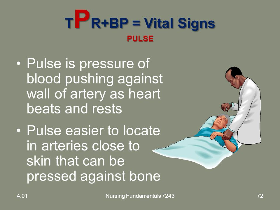 T P R+BP = Vital Signs PULSE Pulse is pressure of blood pushing against wall of artery as heart beats and rests Pulse easier to locate in arteries clo