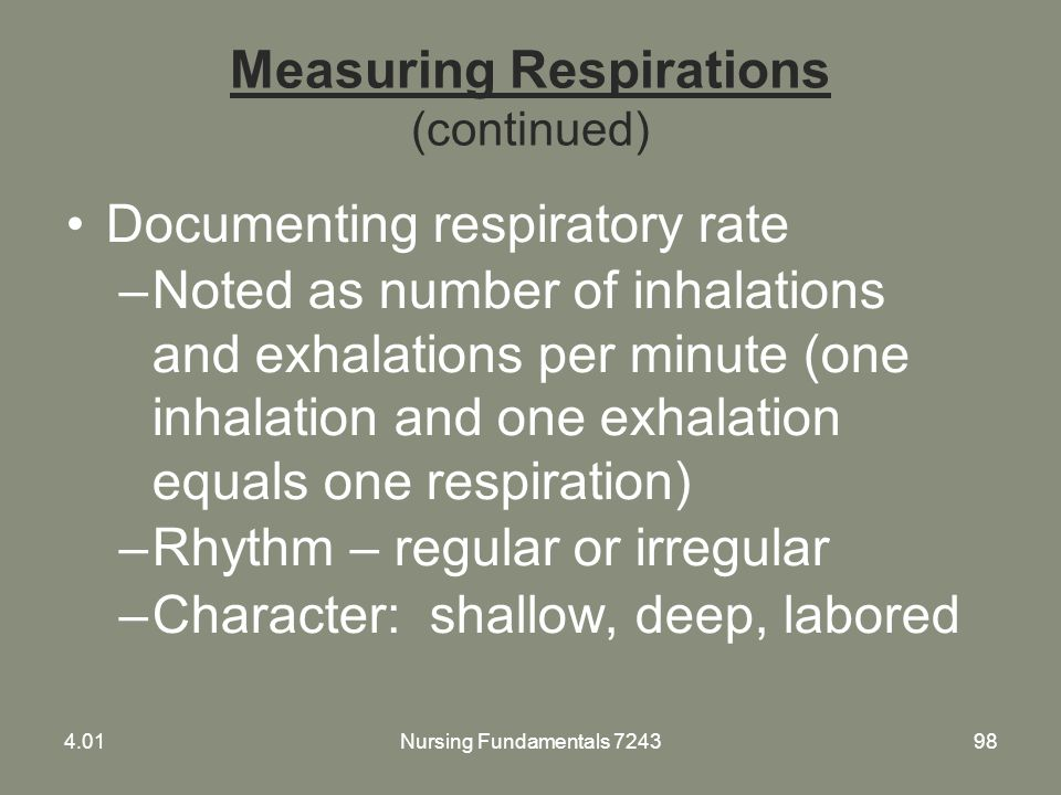 Measuring Respirations (continued) Documenting respiratory rate –Noted as number of inhalations and exhalations per minute (one inhalation and one exh