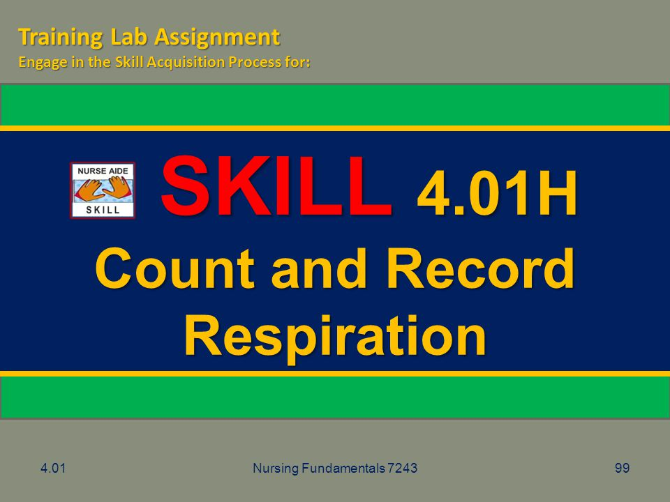4.01Nursing Fundamentals 724399 SKILL 4.01H SKILL 4.01H Count and Record Respiration Training Lab Assignment Engage in the Skill Acquisition Process f