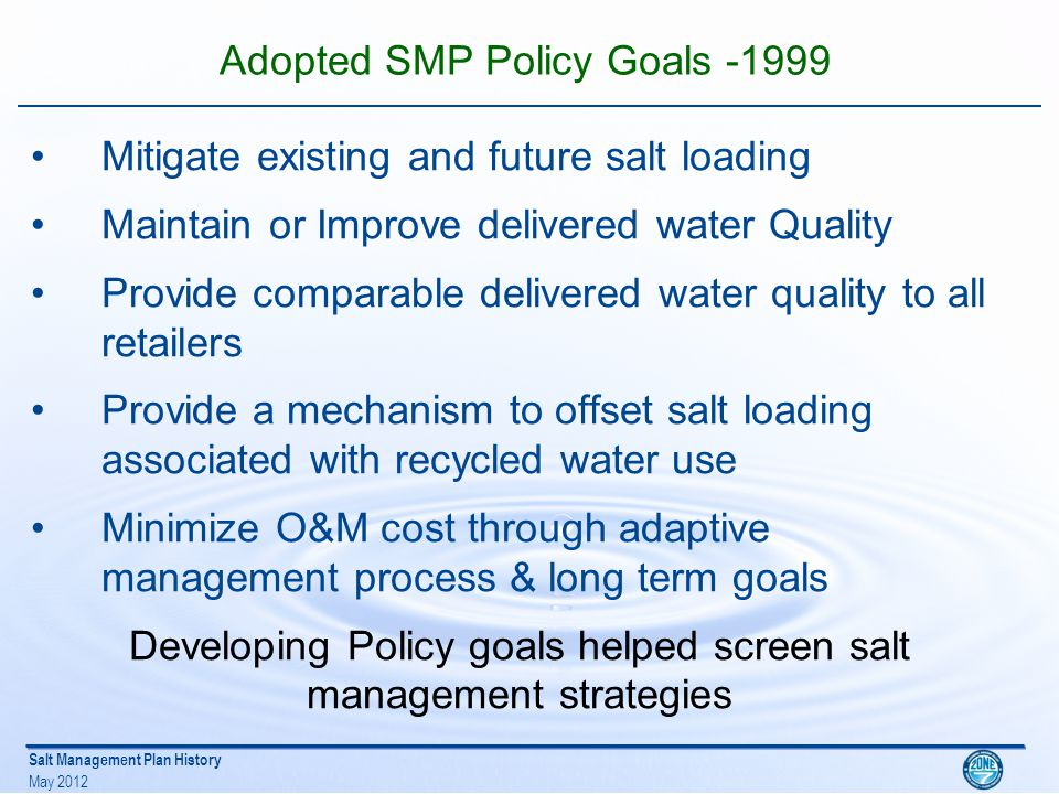 Salt Management Plan History May 2012 Adopted SMP Policy Goals -1999 Mitigate existing and future salt loading Maintain or Improve delivered water Quality Provide comparable delivered water quality to all retailers Provide a mechanism to offset salt loading associated with recycled water use Minimize O&M cost through adaptive management process & long term goals Developing Policy goals helped screen salt management strategies
