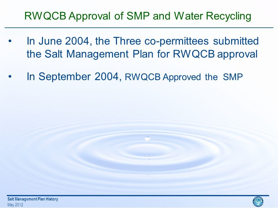 Salt Management Plan History May 2012 RWQCB Approval of SMP and Water Recycling In June 2004, the Three co-permittees submitted the Salt Management Plan for RWQCB approval In September 2004, RWQCB Approved the SMP