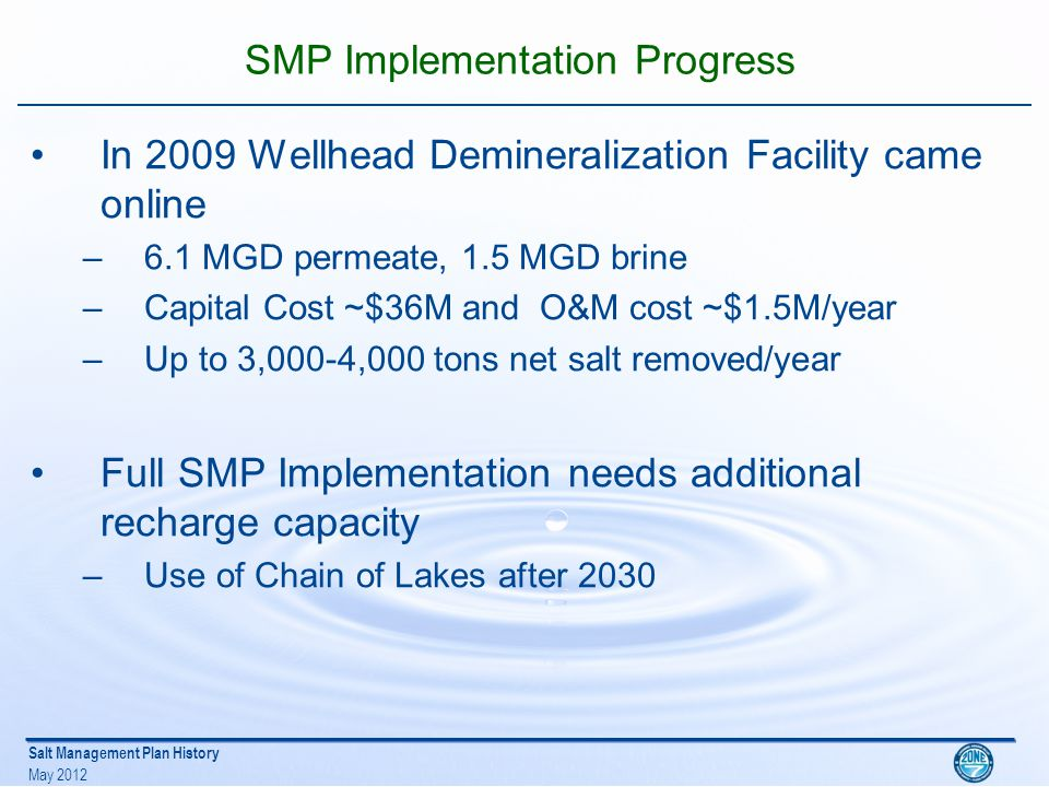 Salt Management Plan History May 2012 SMP Implementation Progress In 2009 Wellhead Demineralization Facility came online –6.1 MGD permeate, 1.5 MGD brine –Capital Cost ~$36M and O&M cost ~$1.5M/year –Up to 3,000-4,000 tons net salt removed/year Full SMP Implementation needs additional recharge capacity –Use of Chain of Lakes after 2030