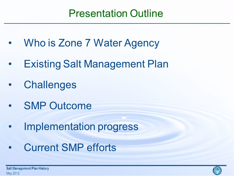 Salt Management Plan History May 2012 Presentation Outline Who is Zone 7 Water Agency Existing Salt Management Plan Challenges SMP Outcome Implementation progress Current SMP efforts
