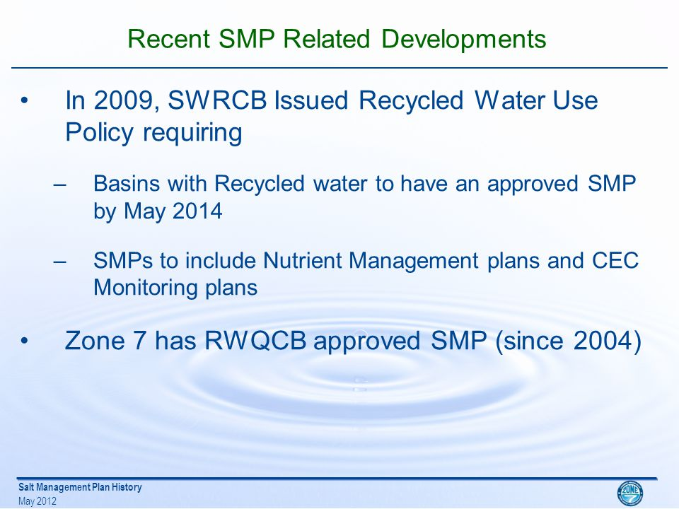 Salt Management Plan History May 2012 Recent SMP Related Developments In 2009, SWRCB Issued Recycled Water Use Policy requiring –Basins with Recycled water to have an approved SMP by May 2014 –SMPs to include Nutrient Management plans and CEC Monitoring plans Zone 7 has RWQCB approved SMP (since 2004)