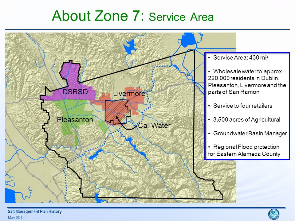 Salt Management Plan History May 2012 About Zone 7: Service Area Dublin San Ramon Pleasanton Livermore DSRSD Pleasanton Livermore Cal Water Service Area: 430 mi 2 Wholesale water to approx.