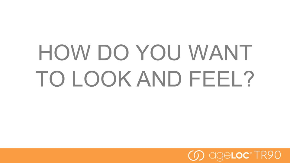 HOW DO YOU WANT TO LOOK AND FEEL?