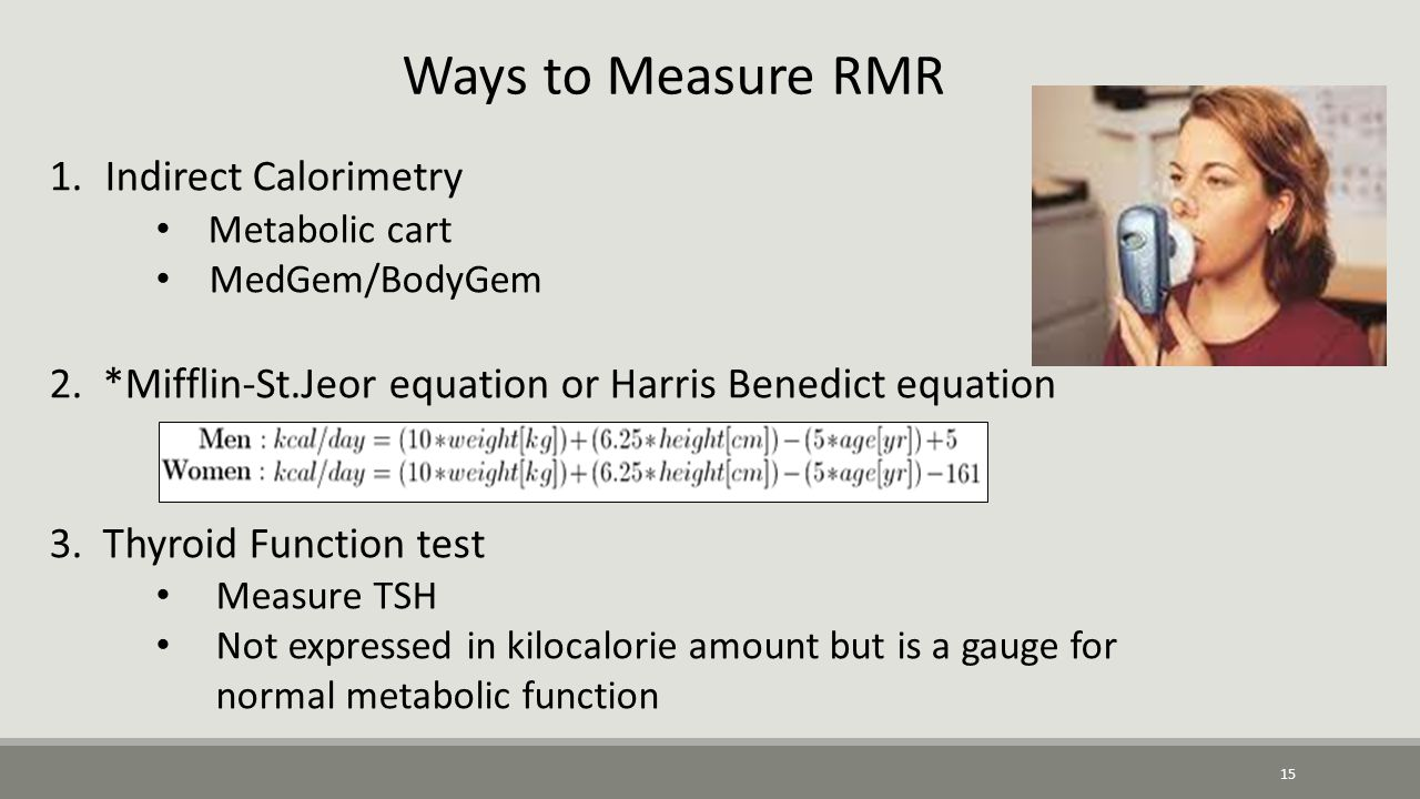 15 Ways to Measure RMR 1. Indirect Calorimetry Metabolic cart MedGem/BodyGem 2.