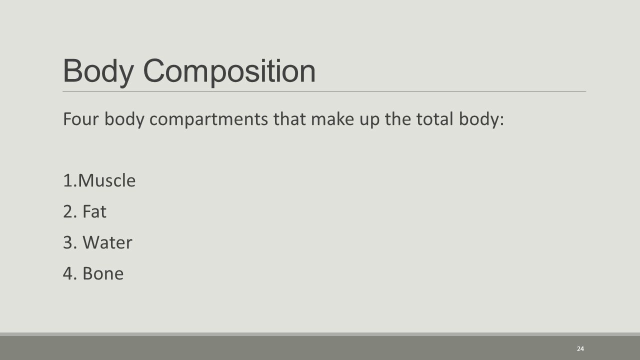 Body Composition Four body compartments that make up the total body: 1.Muscle 2.