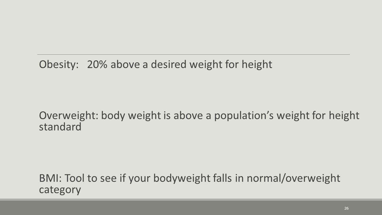 Obesity: 20% above a desired weight for height Overweight: body weight is above a population's weight for height standard BMI: Tool to see if your bodyweight falls in normal/overweight category 26