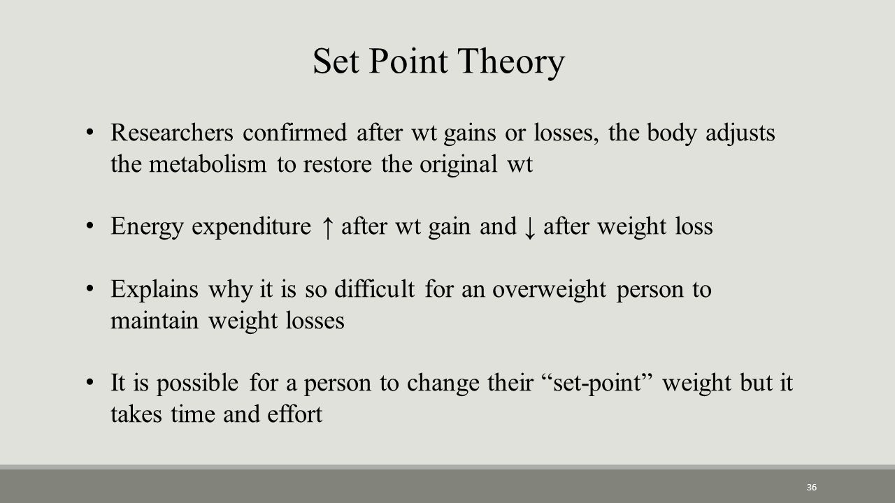 Set Point Theory Researchers confirmed after wt gains or losses, the body adjusts the metabolism to restore the original wt Energy expenditure ↑ after wt gain and ↓ after weight loss Explains why it is so difficult for an overweight person to maintain weight losses It is possible for a person to change their set-point weight but it takes time and effort 36