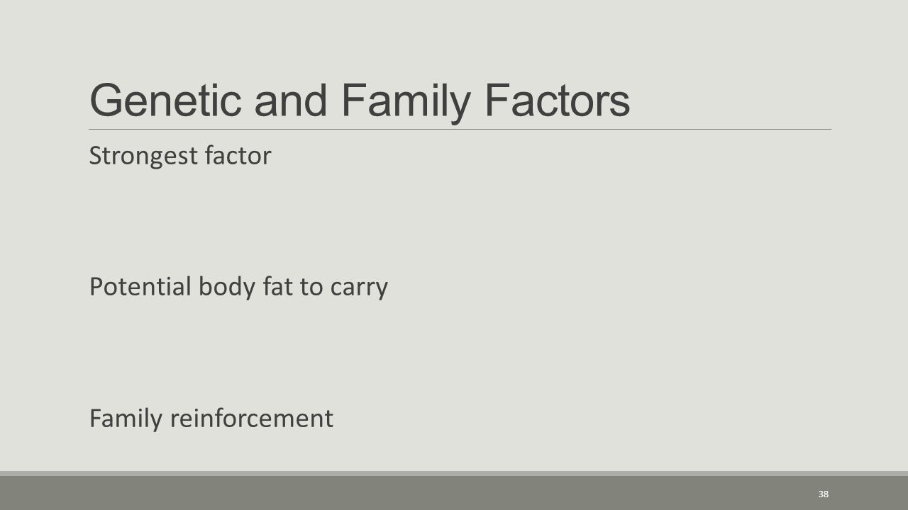 Genetic and Family Factors Strongest factor Potential body fat to carry Family reinforcement 38