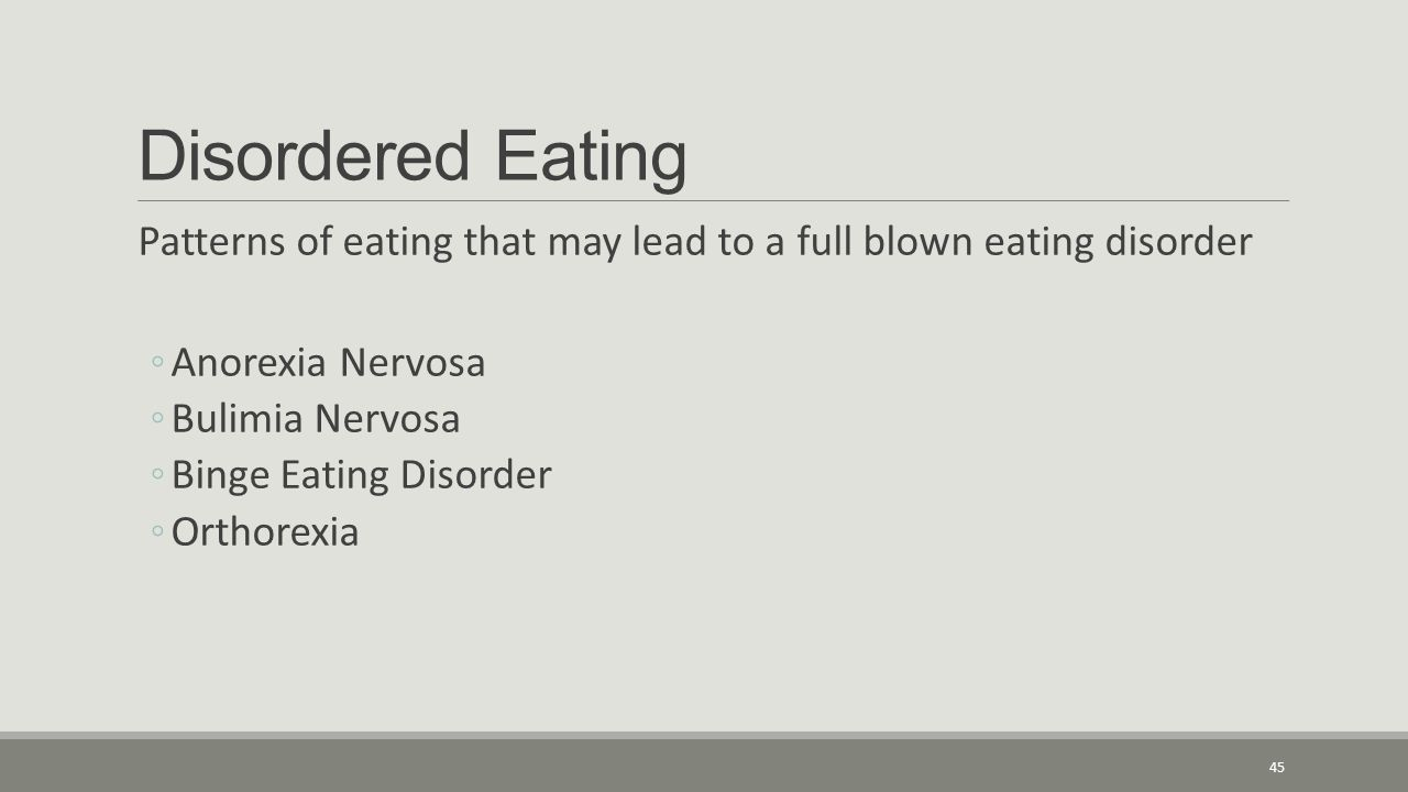 Disordered Eating Patterns of eating that may lead to a full blown eating disorder ◦Anorexia Nervosa ◦Bulimia Nervosa ◦Binge Eating Disorder ◦Orthorexia 45
