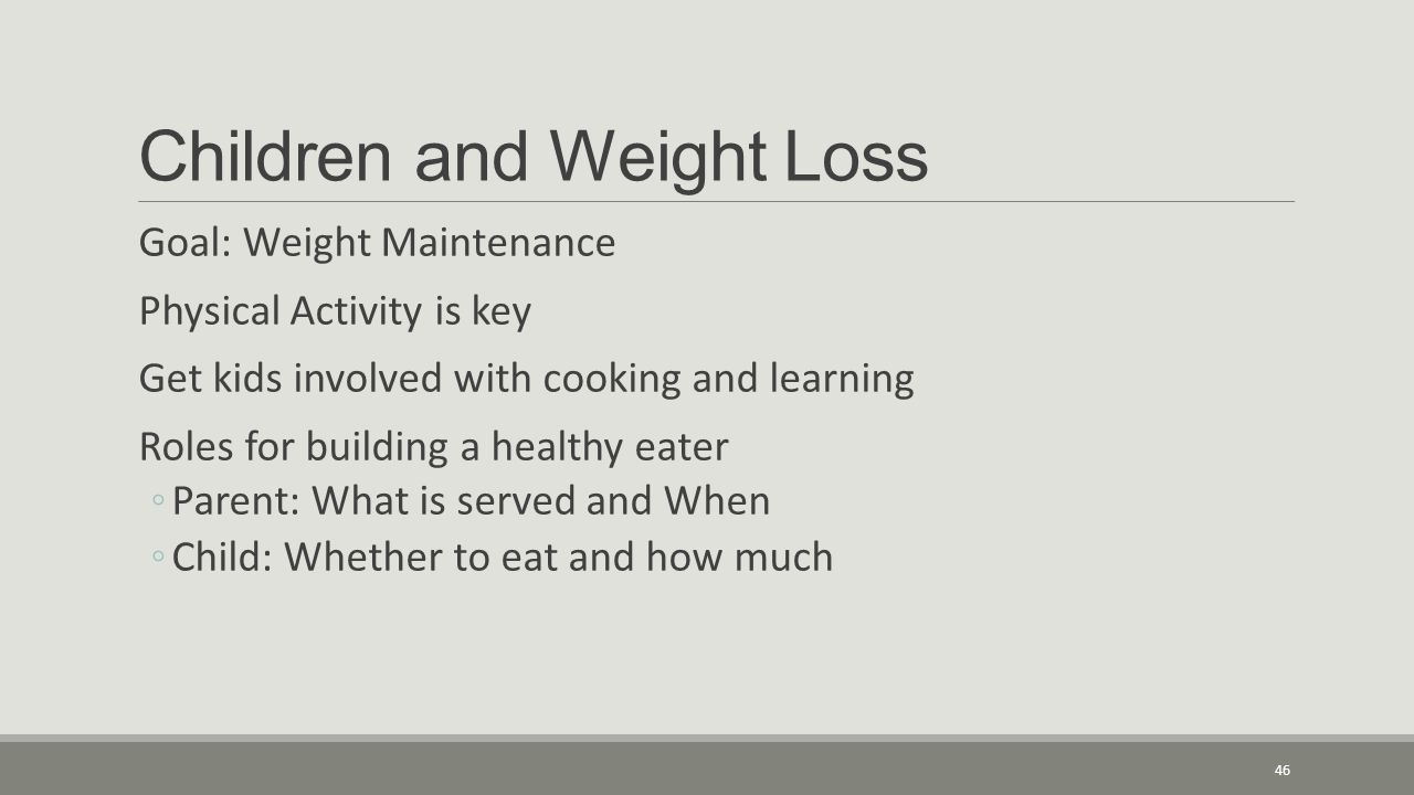 Children and Weight Loss Goal: Weight Maintenance Physical Activity is key Get kids involved with cooking and learning Roles for building a healthy eater ◦Parent: What is served and When ◦Child: Whether to eat and how much 46