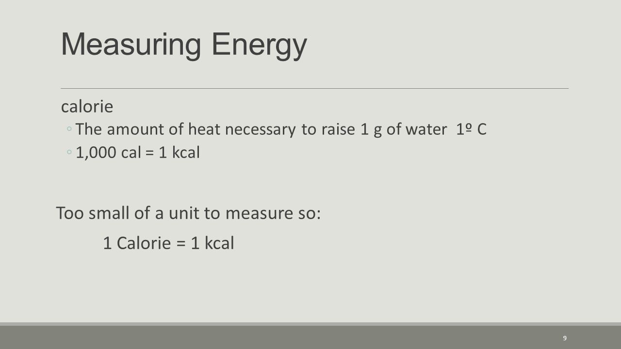 Measuring Energy calorie ◦The amount of heat necessary to raise 1 g of water 1º C ◦1,000 cal = 1 kcal Too small of a unit to measure so: 1 Calorie = 1 kcal 9