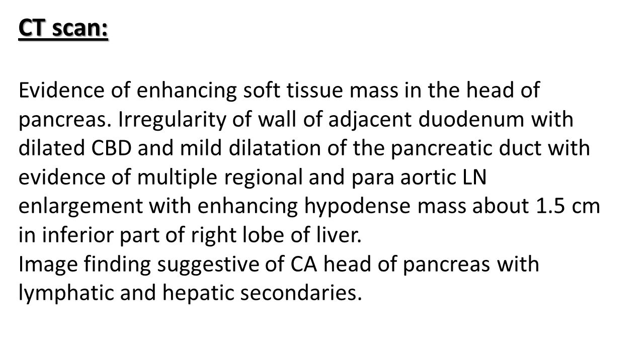 CT scan: Evidence of enhancing soft tissue mass in the head of pancreas. Irregularity of wall of adjacent duodenum with dilated CBD and mild dilatatio