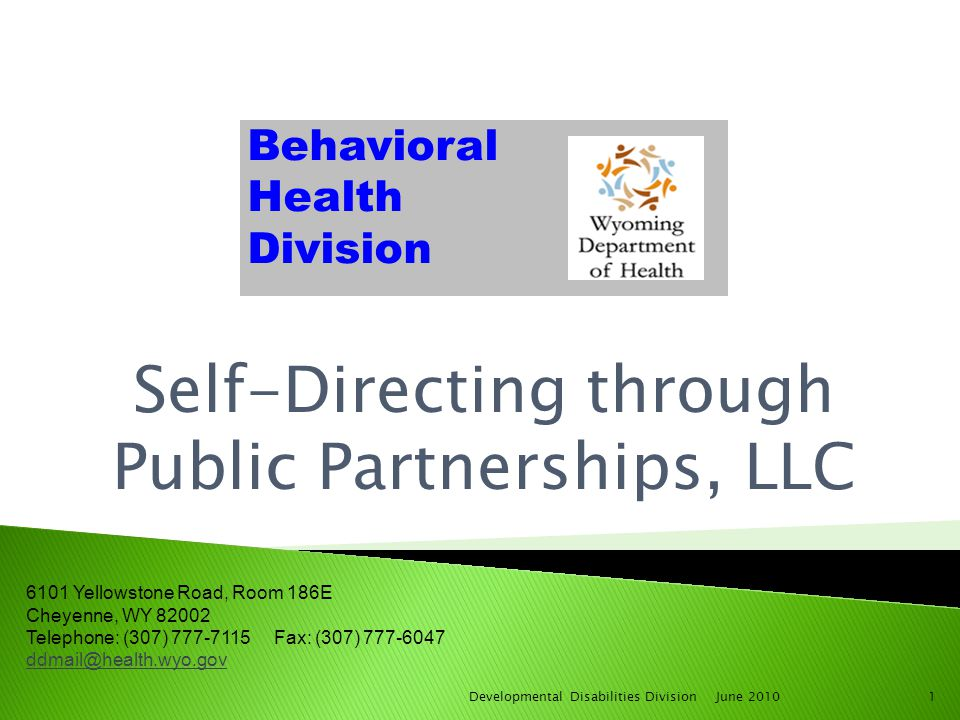 Self-Directing through Public Partnerships, LLC June 20101Developmental Disabilities Division 6101 Yellowstone Road, Room 186E Cheyenne, WY 82002 Telephone: (307) 777-7115 Fax: (307) 777-6047 ddmail@health.wyo.gov Behavioral Health Division