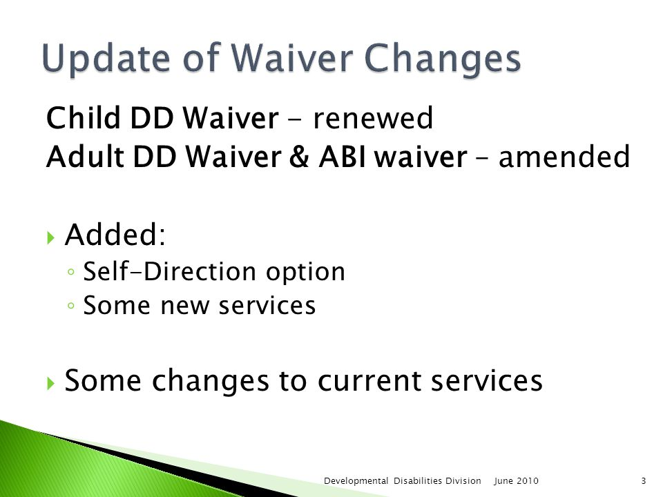 June 2010Developmental Disabilities Division3 Child DD Waiver - renewed Adult DD Waiver & ABI waiver – amended  Added: ◦ Self-Direction option ◦ Some new services  Some changes to current services