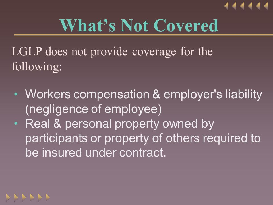 What's Not Covered LGLP does not provide coverage for the following: Workers compensation & employer s liability (negligence of employee) Real & personal property owned by participants or property of others required to be insured under contract.