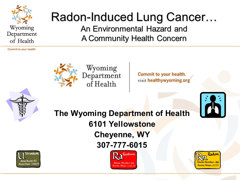 The Wyoming Department of Health 6101 Yellowstone Cheyenne, WY 307-777-6015 Radon-Induced Lung Cancer… An Environmental Hazard and A Community Health Concern
