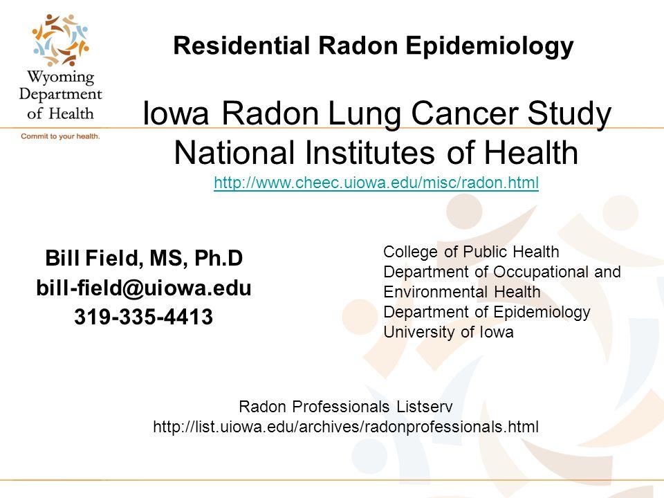 Residential Radon Epidemiology Bill Field, MS, Ph.D bill-field@uiowa.edu 319-335-4413 Iowa Radon Lung Cancer Study National Institutes of Health http://www.cheec.uiowa.edu/misc/radon.html Radon Professionals Listserv http://list.uiowa.edu/archives/radonprofessionals.html College of Public Health Department of Occupational and Environmental Health Department of Epidemiology University of Iowa