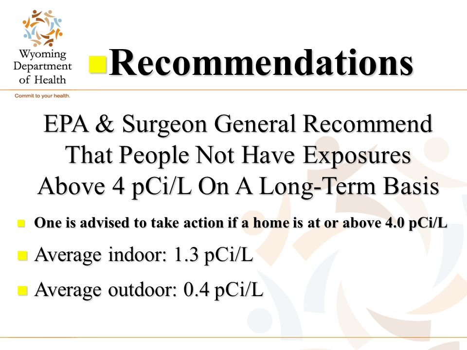EPA & Surgeon General Recommend That People Not Have Exposures Above 4 pCi/L On A Long-Term Basis n One is advised to take action if a home is at or a