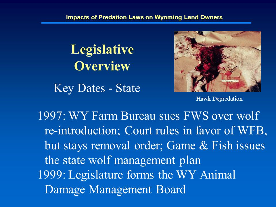 Impacts of Predation Laws on Wyoming Land Owners Legislative Overview Key Dates - State 1997: WY Farm Bureau sues FWS over wolf re-introduction; Court