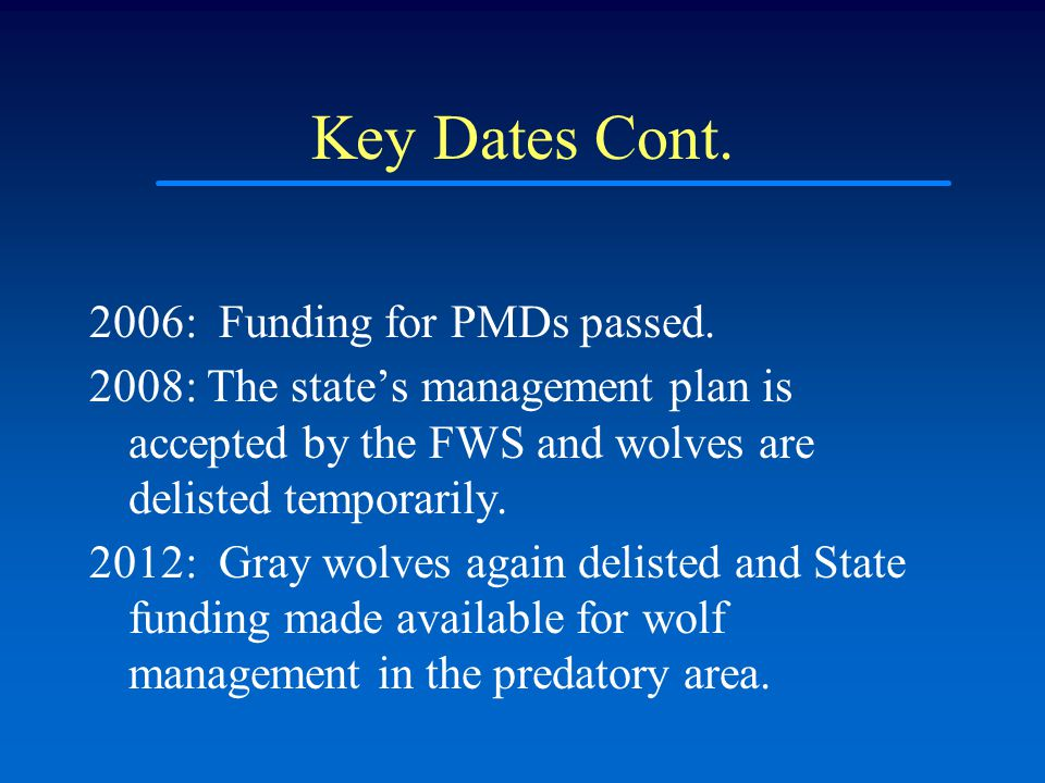 Key Dates Cont. 2006: Funding for PMDs passed. 2008: The state's management plan is accepted by the FWS and wolves are delisted temporarily. 2012: Gra