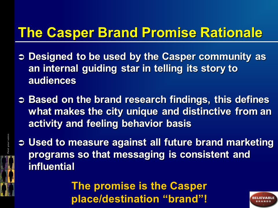 The Casper Brand Promise Rationale  Designed to be used by the Casper community as an internal guiding star in telling its story to audiences  Based on the brand research findings, this defines what makes the city unique and distinctive from an activity and feeling behavior basis  Used to measure against all future brand marketing programs so that messaging is consistent and influential The promise is the Casper place/destination brand !