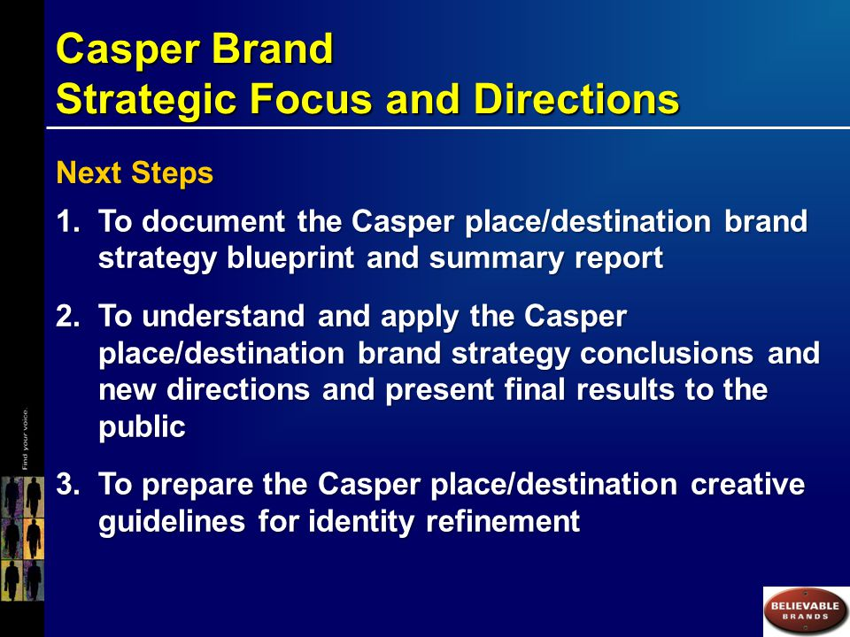 Casper Brand Strategic Focus and Directions Next Steps 1.To document the Casper place/destination brand strategy blueprint and summary report 2.To understand and apply the Casper place/destination brand strategy conclusions and new directions and present final results to the public 3.To prepare the Casper place/destination creative guidelines for identity refinement