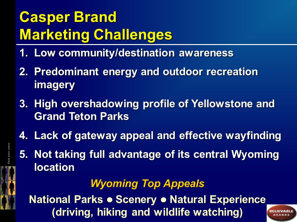 Casper Brand Research Outcomes CompellingPlace/DestinationEXPERIENCE InfluentialBrandMESSAGING To: 1.Drive new and/or current place demand 2.Enhance the destination experience Not Just Logos, Slogans and Ad Campaigns