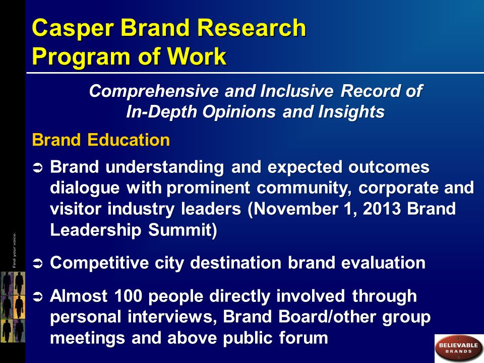 Casper Brand Research Program of Work Comprehensive and Inclusive Record of In-Depth Opinions and Insights Brand Education  Brand understanding and expected outcomes dialogue with prominent community, corporate and visitor industry leaders (November 1, 2013 Brand Leadership Summit)  Competitive city destination brand evaluation  Almost 100 people directly involved through personal interviews, Brand Board/other group meetings and above public forum