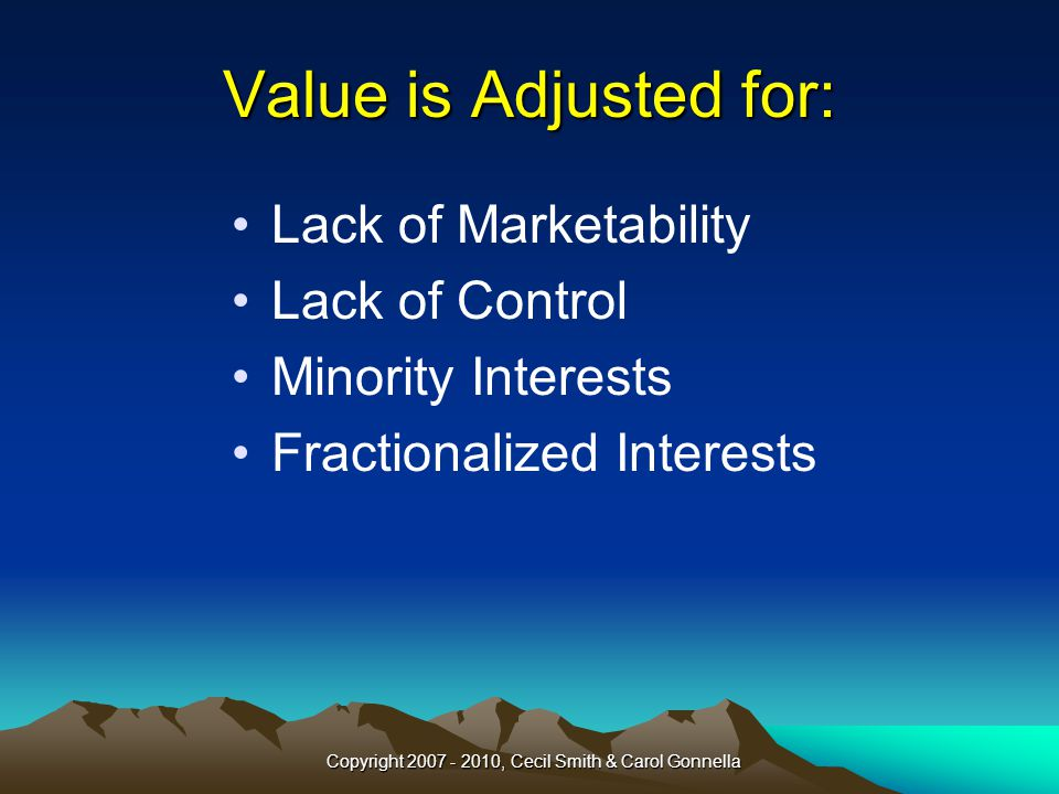 Copyright 2007 - 2010, Cecil Smith & Carol Gonnella Value is Adjusted for: Lack of Marketability Lack of Control Minority Interests Fractionalized Interests