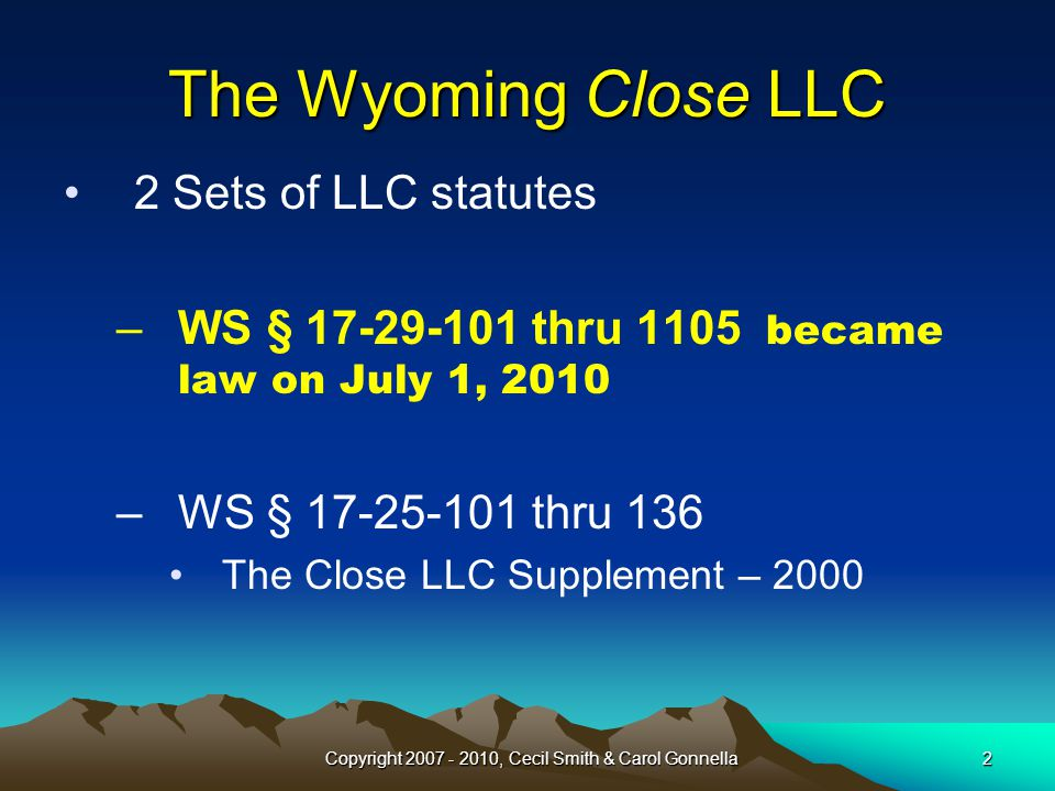 2 The Wyoming Close LLC 2 Sets of LLC statutes –WS § 17-29-101 thru 1105 became law on July 1, 2010 –WS § 17-25-101 thru 136 The Close LLC Supplement – 2000