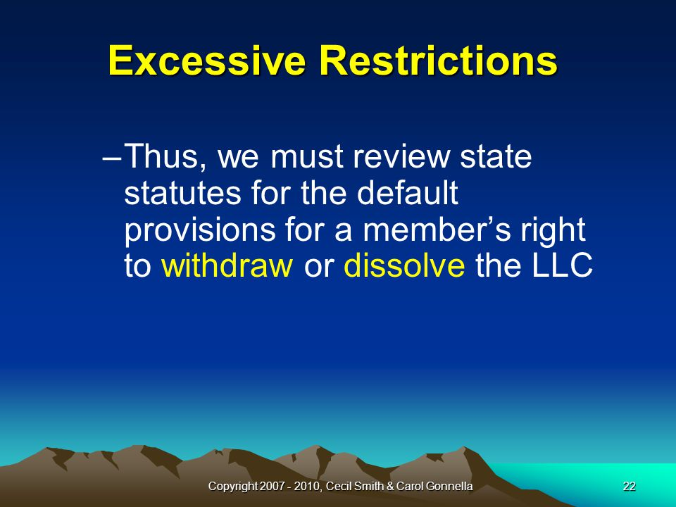 Copyright 2007 - 2010, Cecil Smith & Carol Gonnella22 Excessive Restrictions –Thus, we must review state statutes for the default provisions for a member's right to withdraw or dissolve the LLC