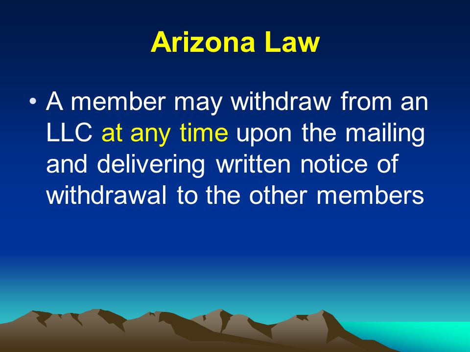 Arizona Law A member may withdraw from an LLC at any time upon the mailing and delivering written notice of withdrawal to the other members