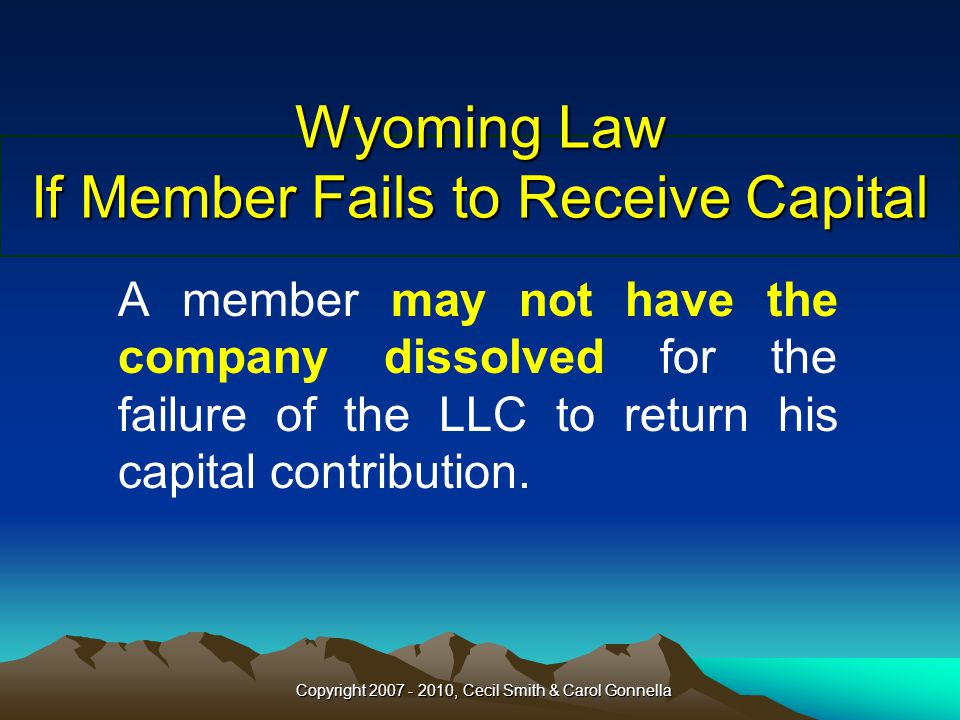 Copyright 2007 - 2010, Cecil Smith & Carol Gonnella Wyoming Law If Member Fails to Receive Capital A member may not have the company dissolved for the failure of the LLC to return his capital contribution.