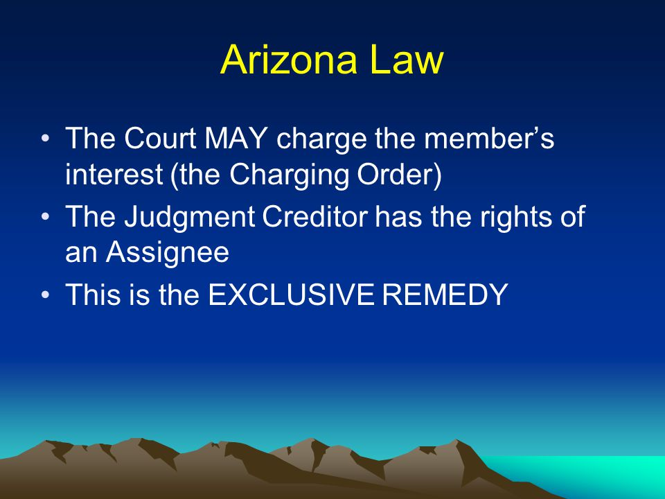 Arizona Law The Court MAY charge the member's interest (the Charging Order) The Judgment Creditor has the rights of an Assignee This is the EXCLUSIVE REMEDY