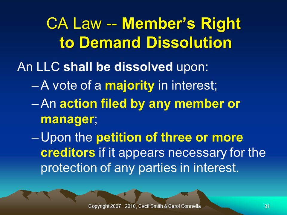 Copyright 2007 - 2010, Cecil Smith & Carol Gonnella31 CA Law -- Member's Right to Demand Dissolution An LLC shall be dissolved upon: –A vote of a majority in interest; –An action filed by any member or manager; –Upon the petition of three or more creditors if it appears necessary for the protection of any parties in interest.
