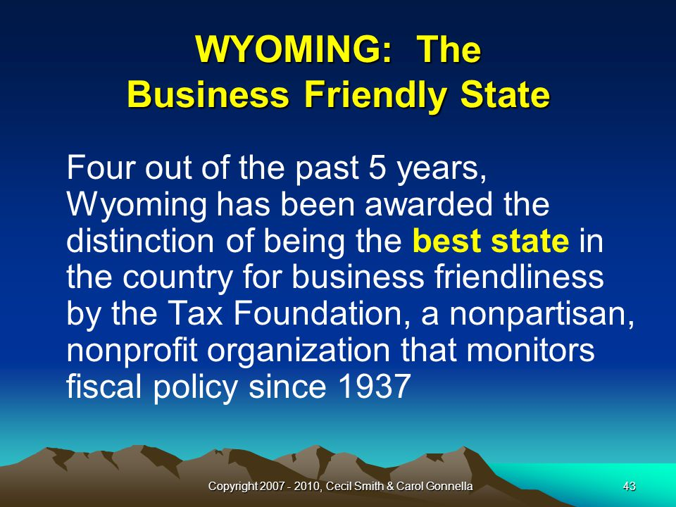 Copyright 2007 - 2010, Cecil Smith & Carol Gonnella43 WYOMING: The Business Friendly State Four out of the past 5 years, Wyoming has been awarded the distinction of being the best state in the country for business friendliness by the Tax Foundation, a nonpartisan, nonprofit organization that monitors fiscal policy since 1937