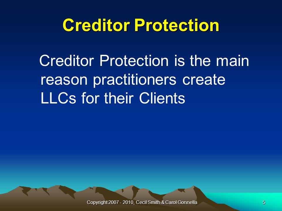 Copyright 2007 - 2010, Cecil Smith & Carol Gonnella5 Creditor Protection is the main reason practitioners create LLCs for their Clients Creditor Protection