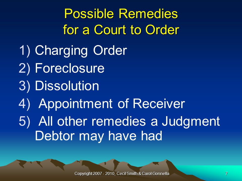 Copyright 2007 - 2010, Cecil Smith & Carol Gonnella7 1)Charging Order 2)Foreclosure 3)Dissolution 4) Appointment of Receiver 5) All other remedies a Judgment Debtor may have had Possible Remedies for a Court to Order