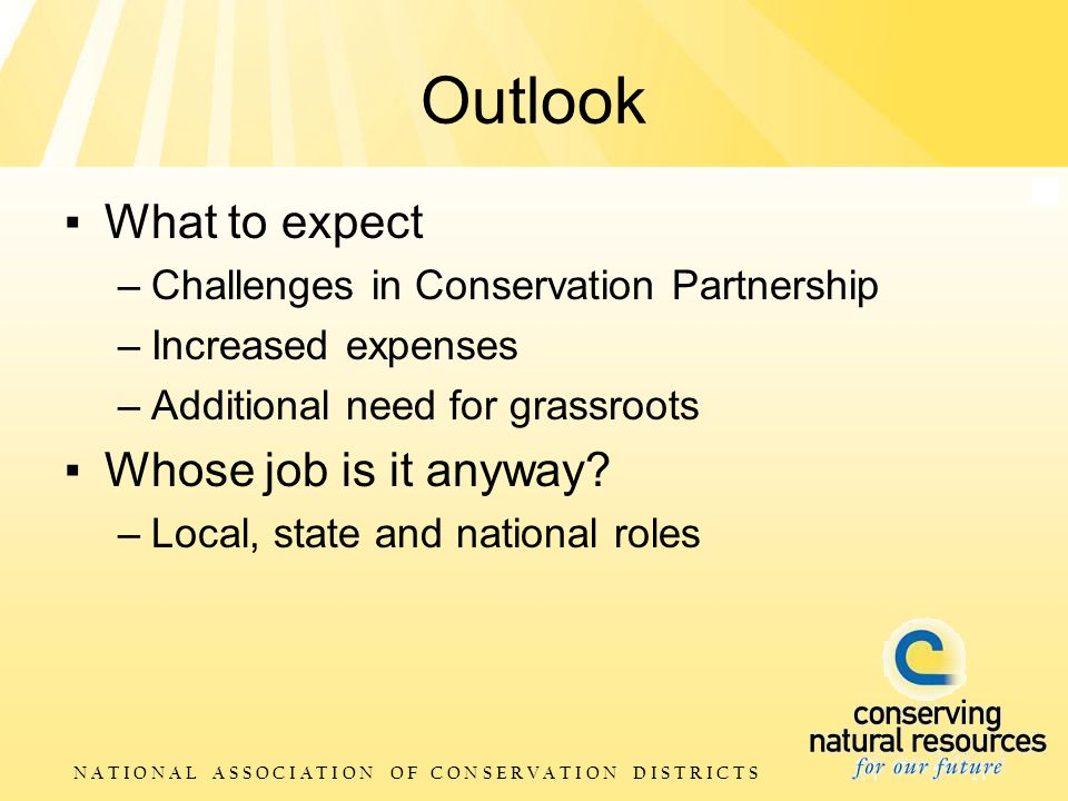 N A T I O N A L A S S O C I A T I O N O F C O N S E R V A T I O N D I S T R I C T S Outlook ▪ What to expect –Challenges in Conservation Partnership –Increased expenses –Additional need for grassroots ▪ Whose job is it anyway.