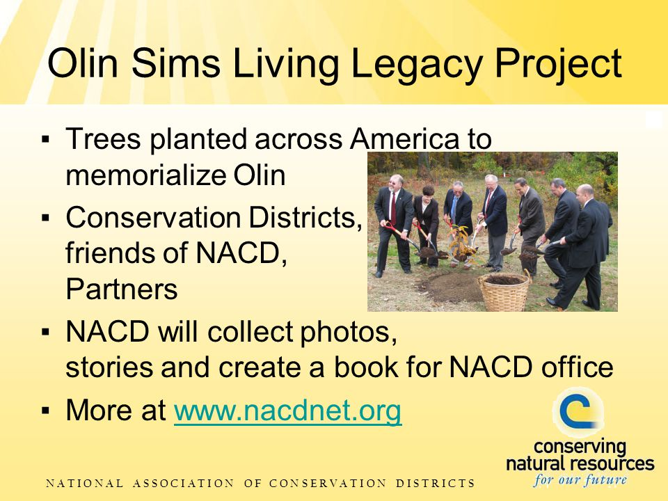 N A T I O N A L A S S O C I A T I O N O F C O N S E R V A T I O N D I S T R I C T S Olin Sims Living Legacy Project ▪ Trees planted across America to memorialize Olin ▪ Conservation Districts, friends of NACD, Partners ▪ NACD will collect photos, stories and create a book for NACD office ▪ More at www.nacdnet.orgwww.nacdnet.org